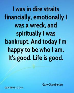 Gary Chamberlain - I was in dire straits financially, emotionally I was a wreck, and spiritually I was bankrupt. And today I'm happy to be who I am. It's good. Life is good.