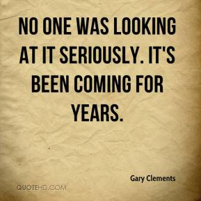 Gary Clements - No one was looking at it seriously. It's been coming for years.