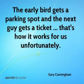 Gary Cunningham - The early bird gets a parking spot and the next guy gets a ticket ... that's how it works for us unfortunately.