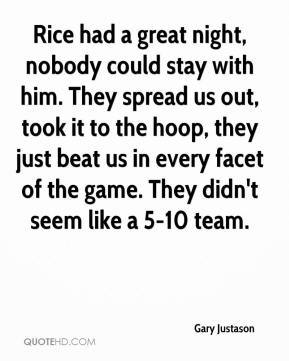 Gary Justason - Rice had a great night, nobody could stay with him. They spread us out, took it to the hoop, they just beat us in every facet of the game. They didn't seem like a 5-10 team.