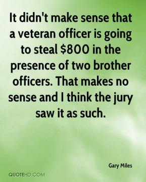 Gary Miles - It didn't make sense that a veteran officer is going to steal $800 in the presence of two brother officers. That makes no sense and I think the jury saw it as such.