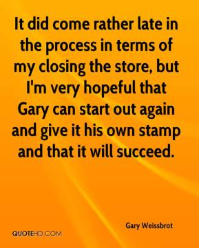 Gary Weissbrot - It did come rather late in the process in terms of my closing the store, but I'm very hopeful that Gary can start out again and give it his own stamp and that it will succeed.