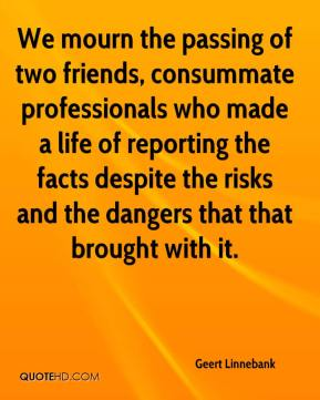 Geert Linnebank - We mourn the passing of two friends, consummate professionals who made a life of reporting the facts despite the risks and the dangers that that brought with it.