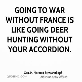 Gen. H. Norman Schwartzkopf - Going to war without France is like going deer hunting without your accordion.