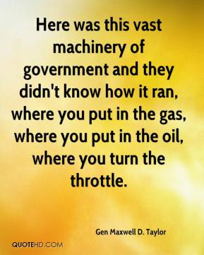 Gen Maxwell D. Taylor - Here was this vast machinery of government and they didn't know how it ran, where you put in the gas, where you put in the oil, where you turn the throttle.