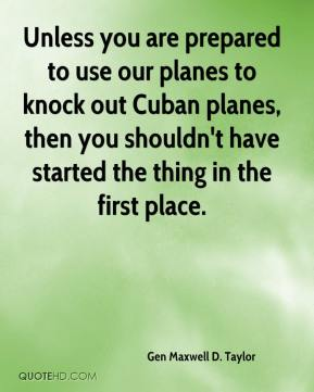 Gen Maxwell D. Taylor - Unless you are prepared to use our planes to knock out Cuban planes, then you shouldn't have started the thing in the first place.