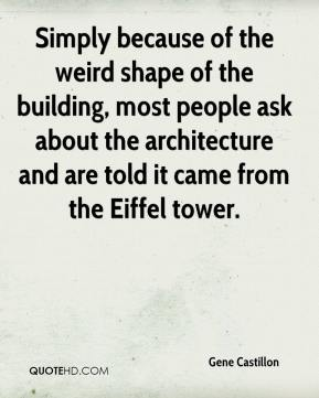 Gene Castillon - Simply because of the weird shape of the building, most people ask about the architecture and are told it came from the Eiffel tower.