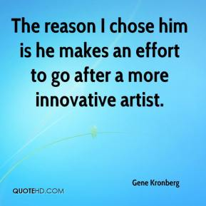 Gene Kronberg - The reason I chose him is he makes an effort to go after a more innovative artist.