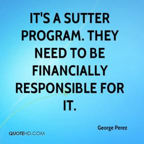 George Perez - It's a Sutter program. They need to be financially responsible for it.