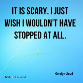 Geralyn Lloyd - It is scary. I just wish I wouldn't have stopped at all.