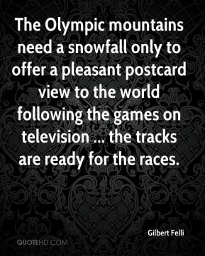 Gilbert Felli - The Olympic mountains need a snowfall only to offer a pleasant postcard view to the world following the games on television ... the tracks are ready for the races.