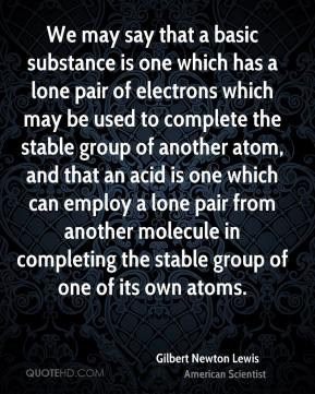 Gilbert Newton Lewis - We may say that a basic substance is one which has a lone pair of electrons which may be used to complete the stable group of another atom, and that an acid is one which can employ a lone pair from another molecule in completing the stable group of one of its own atoms.