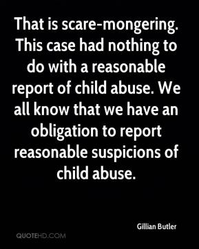 Gillian Butler - That is scare-mongering. This case had nothing to do with a reasonable report of child abuse. We all know that we have an obligation to report reasonable suspicions of child abuse.
