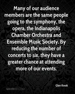 Glen Kwok - Many of our audience members are the same people going to the symphony, the opera, the Indianapolis Chamber Orchestra and Ensemble Music Society. By reducing the number of concerts to six, they have a greater chance at attending more of our events.