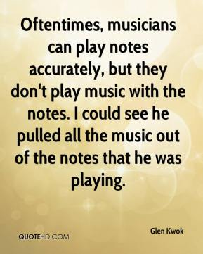 Glen Kwok - Oftentimes, musicians can play notes accurately, but they don't play music with the notes. I could see he pulled all the music out of the notes that he was playing.