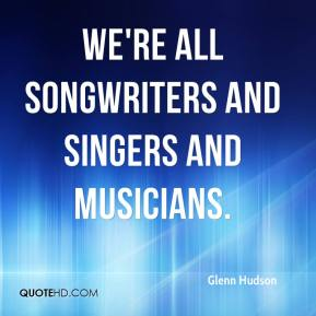 Glenn Hudson - We're all songwriters and singers and musicians.
