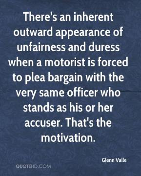 Glenn Valle - There's an inherent outward appearance of unfairness and duress when a motorist is forced to plea bargain with the very same officer who stands as his or her accuser. That's the motivation.