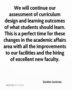Gordon Leversee - We will continue our assessment of curriculum design and learning outcomes of what students should learn. This is a perfect time for these changes in the academic affairs area with all the improvements to our facilities and the hiring of excellent new faculty.