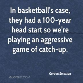 Gordon Smeaton - In basketball's case, they had a 100-year head start so we're playing an aggressive game of catch-up.