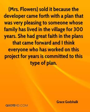 Grace Godshalk - (Mrs. Flowers) sold it because the developer came forth with a plan that was very pleasing to someone whose family has lived in the village for 300 years. She had great faith in the plans that came forward and I think everyone who has worked on this project for years is committed to this type of plan.