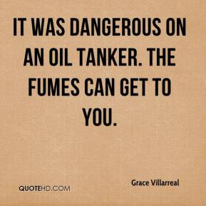 It was dangerous on an oil tanker. The fumes can get to you.