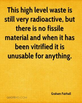 Graham Fairhall - This high level waste is still very radioactive, but there is no fissile material and when it has been vitrified it is unusable for anything.