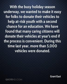 Grant East - With the busy holiday season underway, we wanted to make it easy for folks to donate their vehicles to help at-risk youth with a second chance for an education. We have found that many caring citizens will donate their vehicles at year's end if the process is convenient. During this time last year, more than 5,000 vehicles were donated.