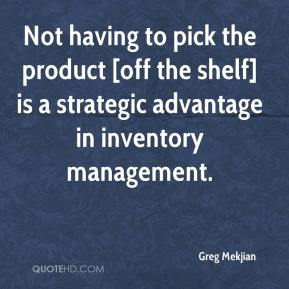 Greg Mekjian - Not having to pick the product [off the shelf] is a strategic advantage in inventory management.