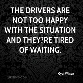 Gyor Wilson - The drivers are not too happy with the situation and they?re tired of waiting.