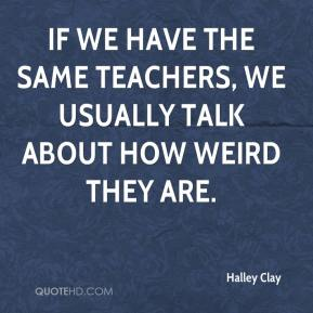 Halley Clay - If we have the same teachers, we usually talk about how weird they are.