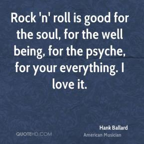 Hank Ballard - Rock 'n' roll is good for the soul, for the well being, for the psyche, for your everything. I love it.