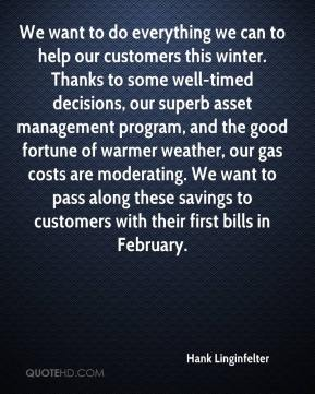 Hank Linginfelter - We want to do everything we can to help our customers this winter. Thanks to some well-timed decisions, our superb asset management program, and the good fortune of warmer weather, our gas costs are moderating. We want to pass along these savings to customers with their first bills in February.