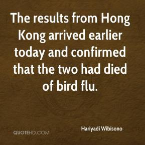 Hariyadi Wibisono - The results from Hong Kong arrived earlier today and confirmed that the two had died of bird flu.