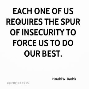 Harold W. Dodds - Each one of us requires the spur of insecurity to force us to do our best.