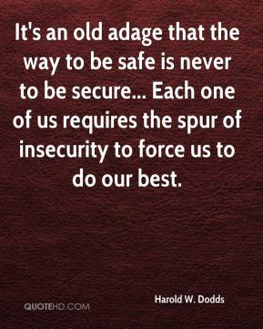 Harold W. Dodds - It's an old adage that the way to be safe is never to be secure... Each one of us requires the spur of insecurity to force us to do our best.