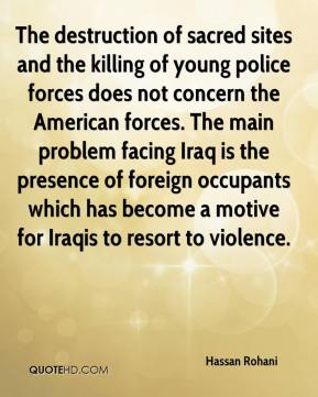 Hassan Rohani - The destruction of sacred sites and the killing of young police forces does not concern the American forces. The main problem facing Iraq is the presence of foreign occupants which has become a motive for Iraqis to resort to violence.