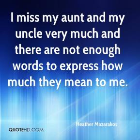 I miss my aunt and my uncle very much and there are not enough words to express how much they mean to me.