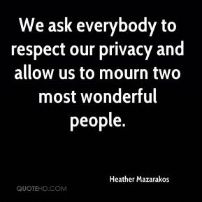 Heather Mazarakos - We ask everybody to respect our privacy and allow us to mourn two most wonderful people.