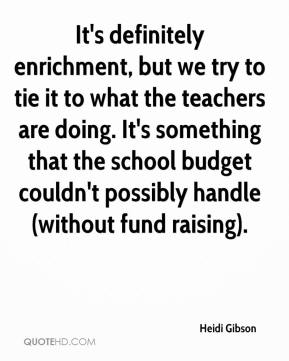 Heidi Gibson - It's definitely enrichment, but we try to tie it to what the teachers are doing. It's something that the school budget couldn't possibly handle (without fund raising).