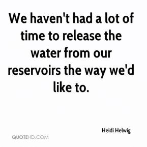 Heidi Helwig - We haven't had a lot of time to release the water from our reservoirs the way we'd like to.