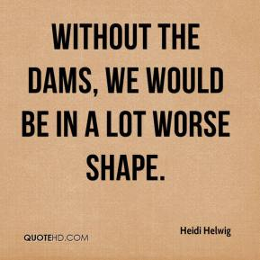 Heidi Helwig - Without the dams, we would be in a lot worse shape.