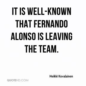 Heikki Kovalainen - It is well-known that Fernando Alonso is leaving the team.