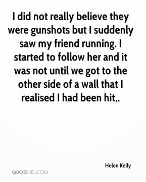 Helen Kelly - I did not really believe they were gunshots but I suddenly saw my friend running. I started to follow her and it was not until we got to the other side of a wall that I realised I had been hit.