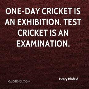Henry Blofeld - One-day cricket is an exhibition. Test cricket is an examination.