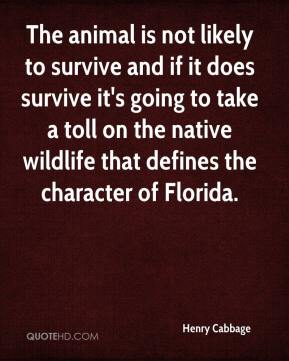 Henry Cabbage - The animal is not likely to survive and if it does survive it's going to take a toll on the native wildlife that defines the character of Florida.