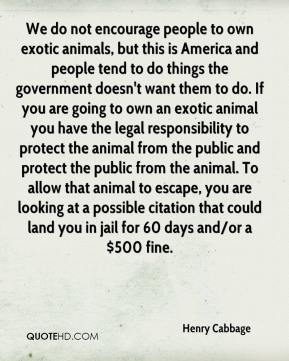 Henry Cabbage - We do not encourage people to own exotic animals, but this is America and people tend to do things the government doesn't want them to do. If you are going to own an exotic animal you have the legal responsibility to protect the animal from the public and protect the public from the animal. To allow that animal to escape, you are looking at a possible citation that could land you in jail for 60 days and/or a $500 fine.