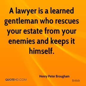 Henry Peter Brougham - A lawyer is a learned gentleman who rescues your estate from your enemies and keeps it himself.