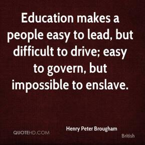 Henry Peter Brougham - Education makes a people easy to lead, but difficult to drive; easy to govern, but impossible to enslave.