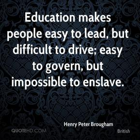 Henry Peter Brougham - Education makes people easy to lead, but difficult to drive; easy to govern, but impossible to enslave.