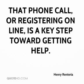 Henry Renteria - That phone call, or registering on line, is a key step toward getting help.